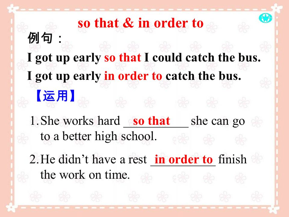 so that & in order to 例句: I got up early so that I could catch the bus. I got up early in order to catch the bus.