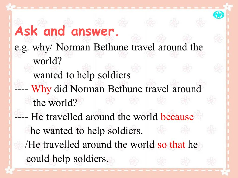 Ask and answer. e.g. why/ Norman Bethune travel around the world