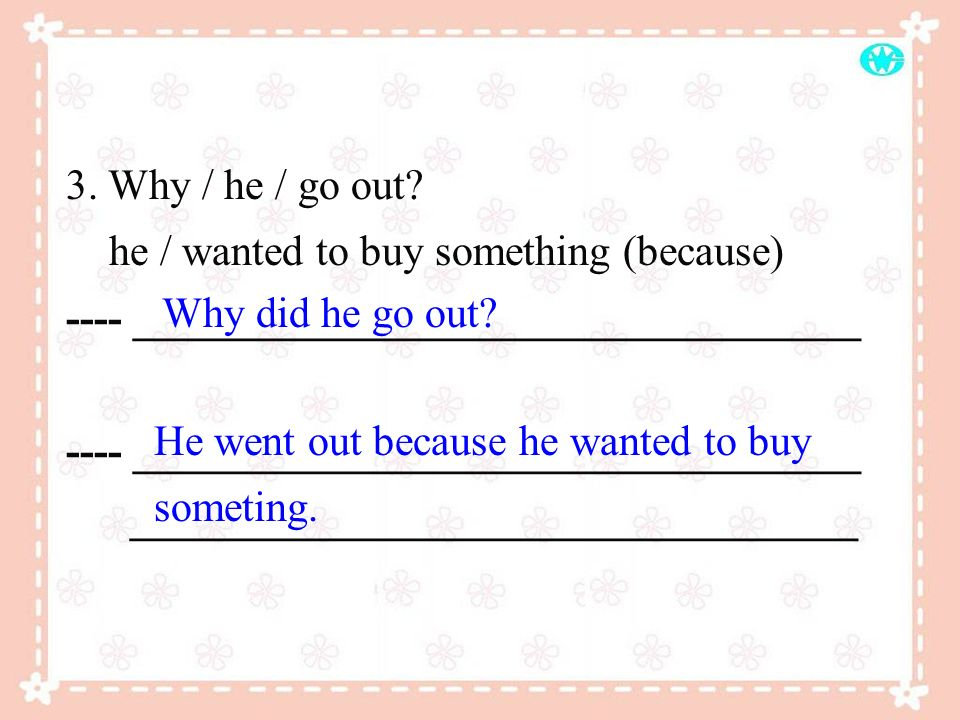 3. Why / he / go out he / wanted to buy something (because) ---- __________________________________.