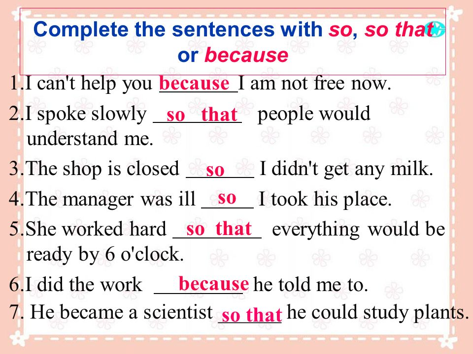 Complete the sentences with so, so that or because