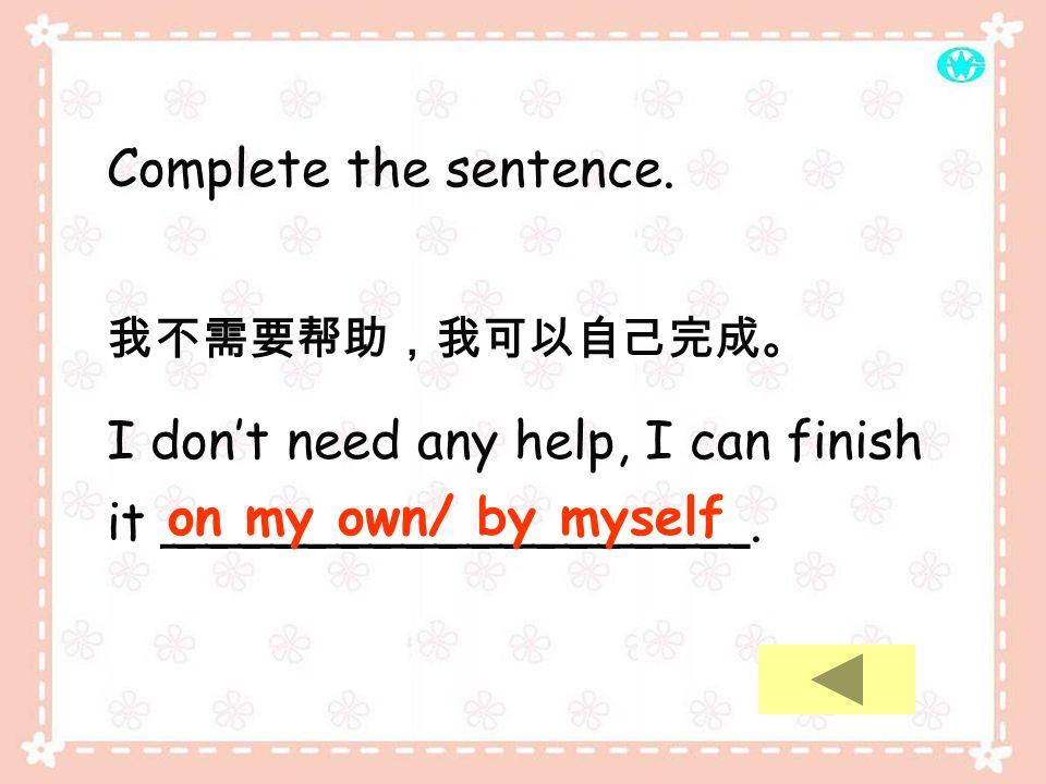 I don't need any help, I can finish it __________________.