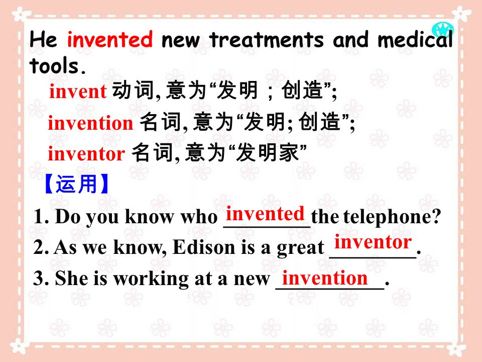invent 动词, 意为 发明;创造 ; He invented new treatments and medical tools.
