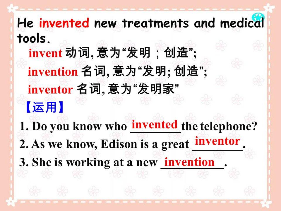 invent 动词, 意为 发明;创造 ; He invented new treatments and medical tools.