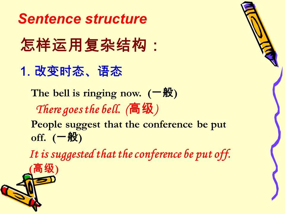 怎样运用复杂结构: Sentence structure 1. 改变时态、语态 There goes the bell. (高级)