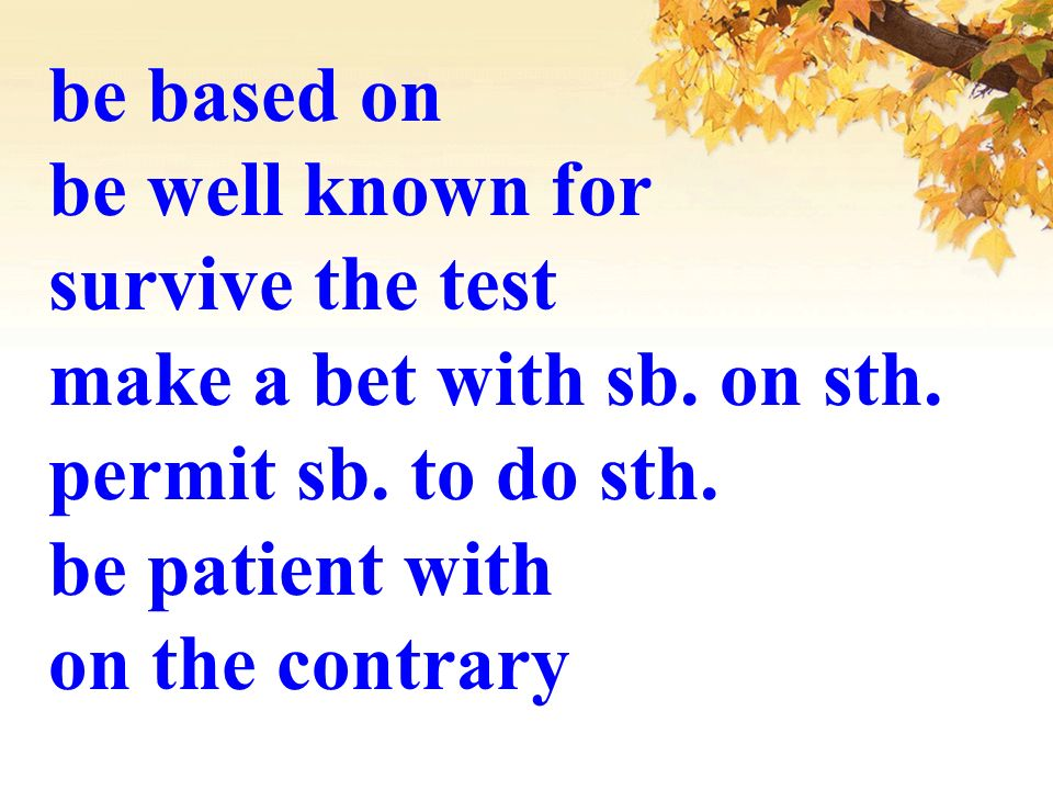 be based on be well known for. survive the test. make a bet with sb. on sth. permit sb. to do sth.