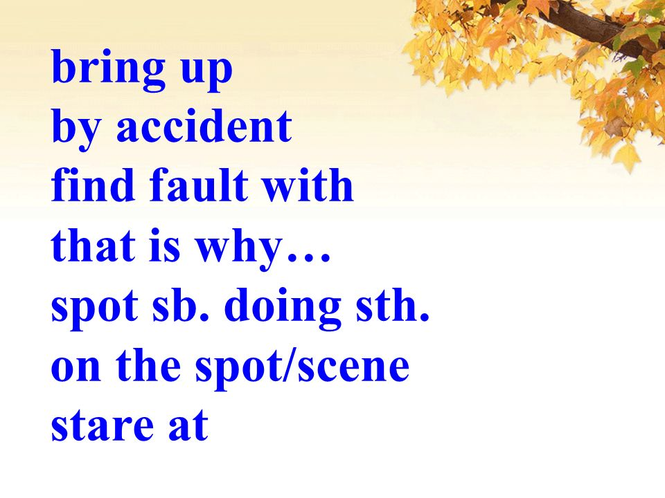 bring up by accident find fault with that is why… spot sb. doing sth. on the spot/scene stare at