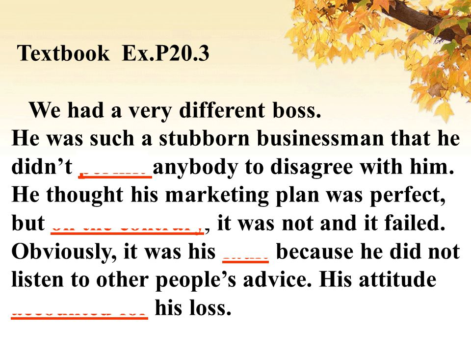 Textbook Ex.P20.3 We had a very different boss. He was such a stubborn businessman that he. didn't permit anybody to disagree with him.