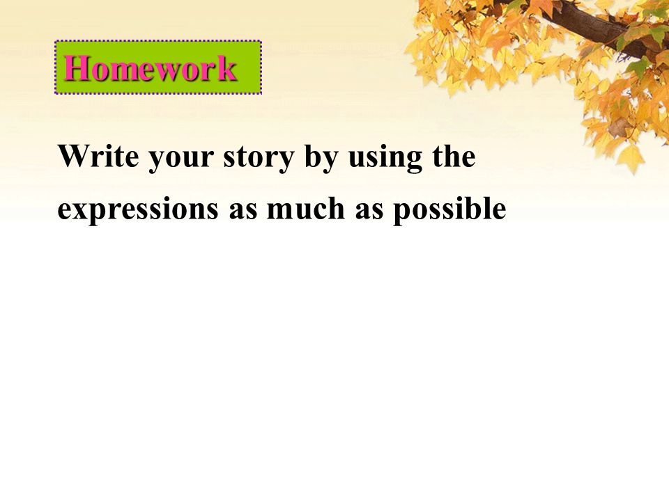 Homework Write your story by using the expressions as much as possible