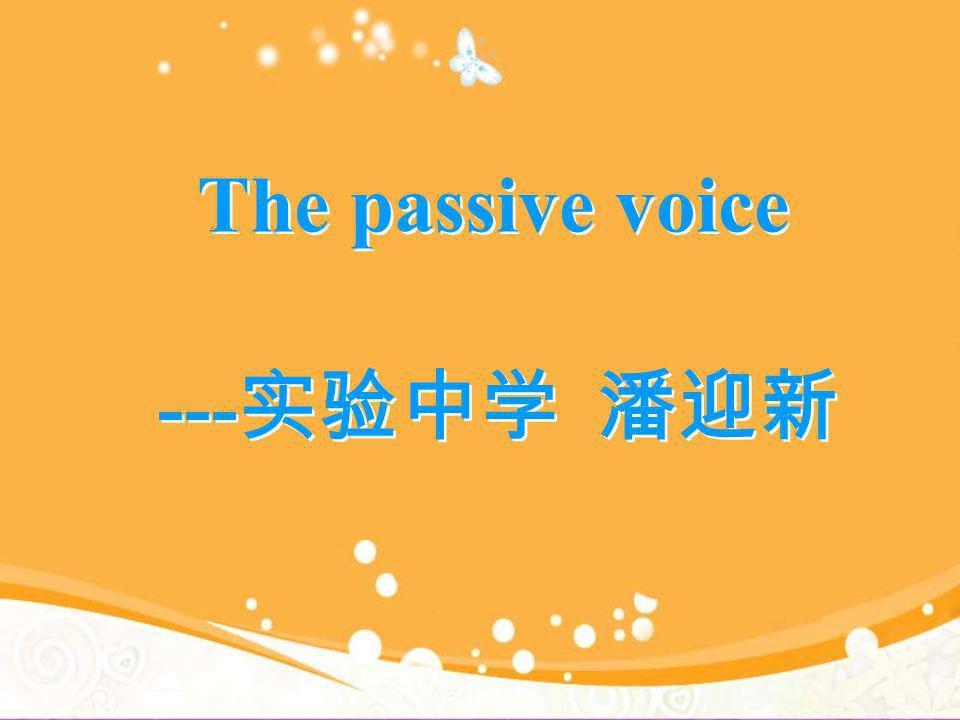 The passive voice ---实验中学 潘迎新