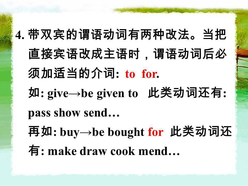 4. 带双宾的谓语动词有两种改法。当把直接宾语改成主语时,谓语动词后必须加适当的介词: to for.