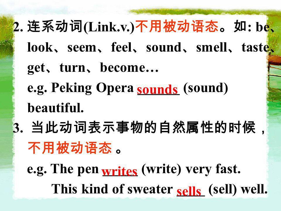 2. 连系动词(Link.v.)不用被动语态。如: be、look、seem、feel、sound、smell、taste、get、turn、become… e.g. Peking Opera ______ (sound) beautiful.