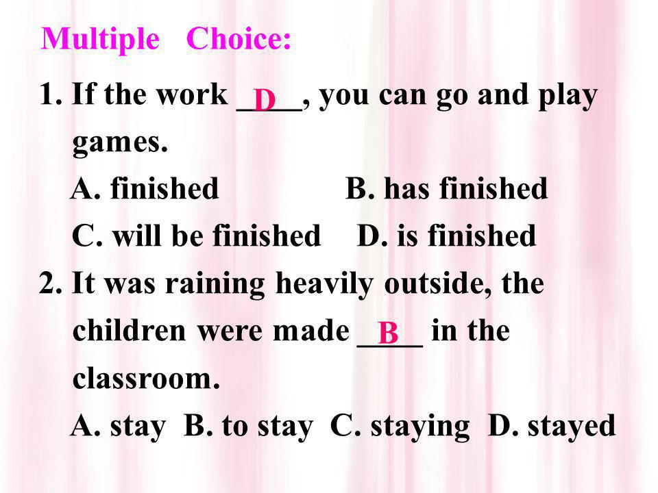 Multiple Choice: 1. If the work ____, you can go and play games. A. finished B. has finished.
