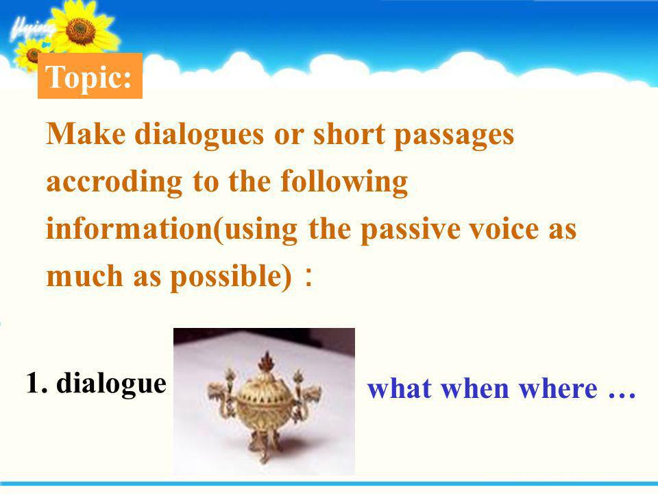 Topic: Make dialogues or short passages accroding to the following information(using the passive voice as much as possible):
