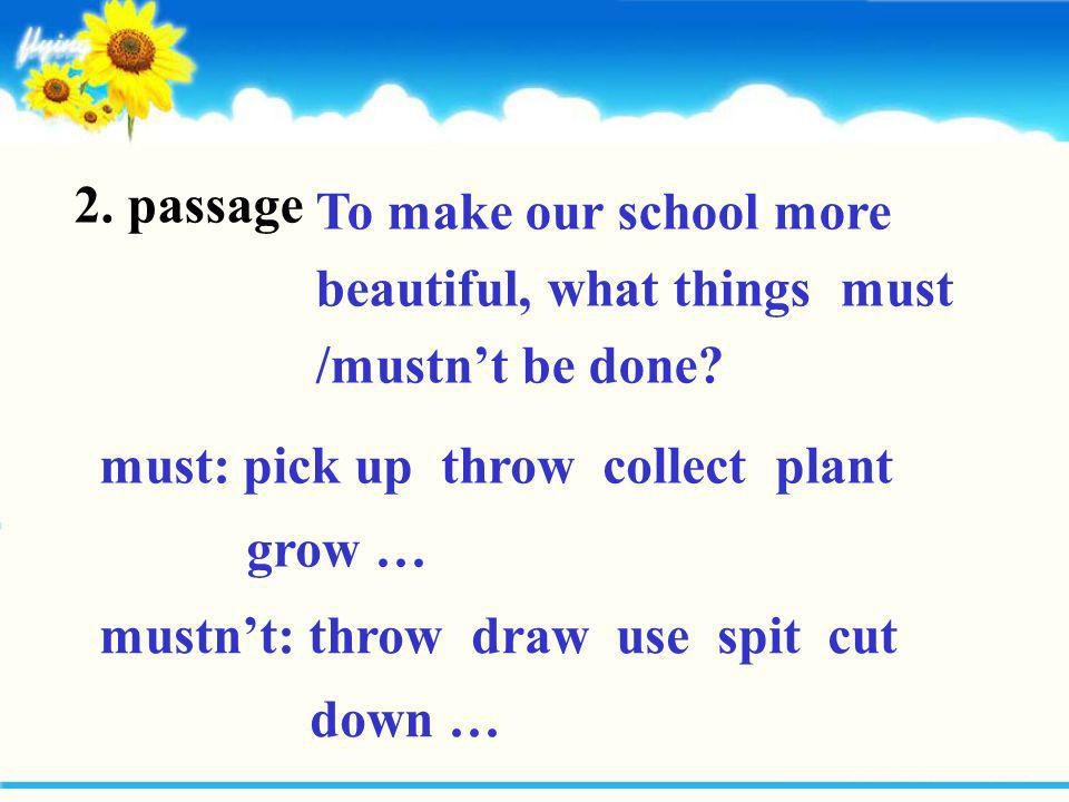 2. passage To make our school more beautiful, what things must /mustn't be done must: pick up throw collect plant grow …