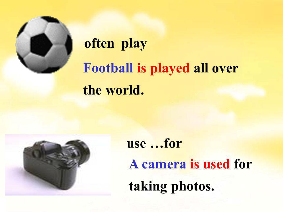 often play Football is played all over the world. use …for A camera is used for taking photos.
