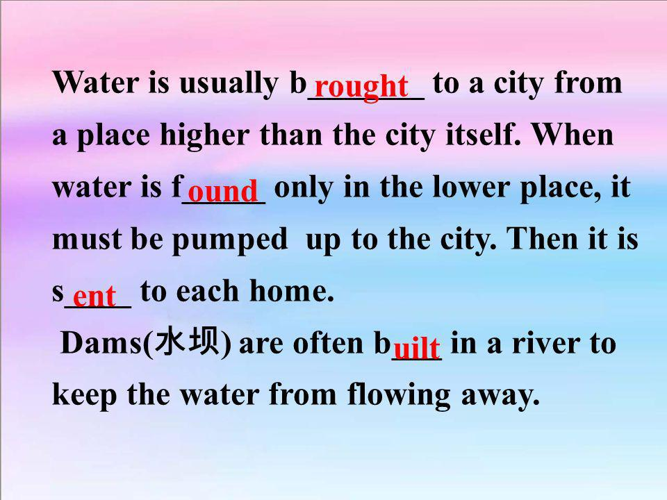 Water is usually b_______ to a city from a place higher than the city itself. When water is f_____ only in the lower place, it must be pumped up to the city. Then it is s____ to each home.