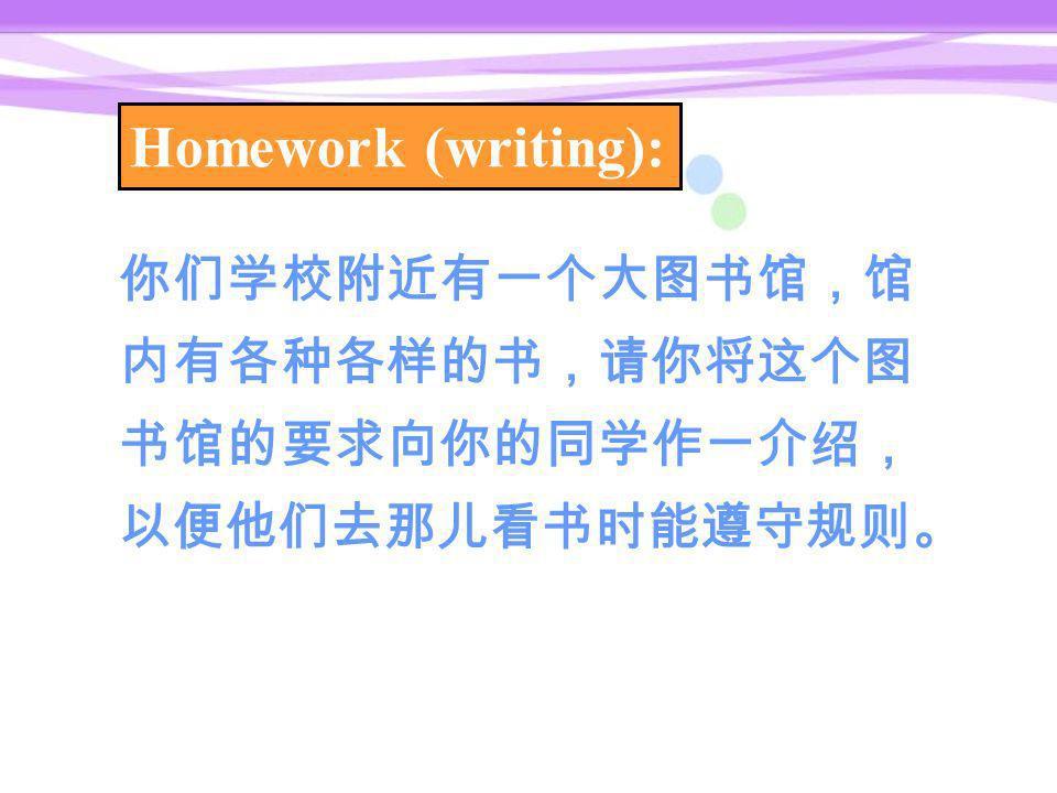 Homework (writing): 你们学校附近有一个大图书馆,馆 内有各种各样的书,请你将这个图 书馆的要求向你的同学作一介绍, 以便他们去那儿看书时能遵守规则。