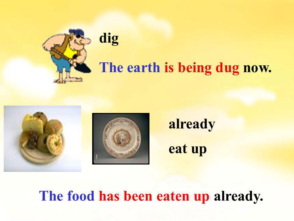 dig The earth is being dug now. already eat up The food has been eaten up already.