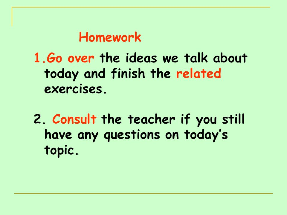 Homework Go over the ideas we talk about today and finish the related exercises.
