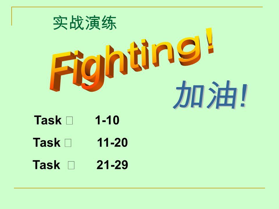实战演练 Fighting! 加油! Task Ⅰ 1-10 Task Ⅱ 11-20 Task Ⅲ 21-29