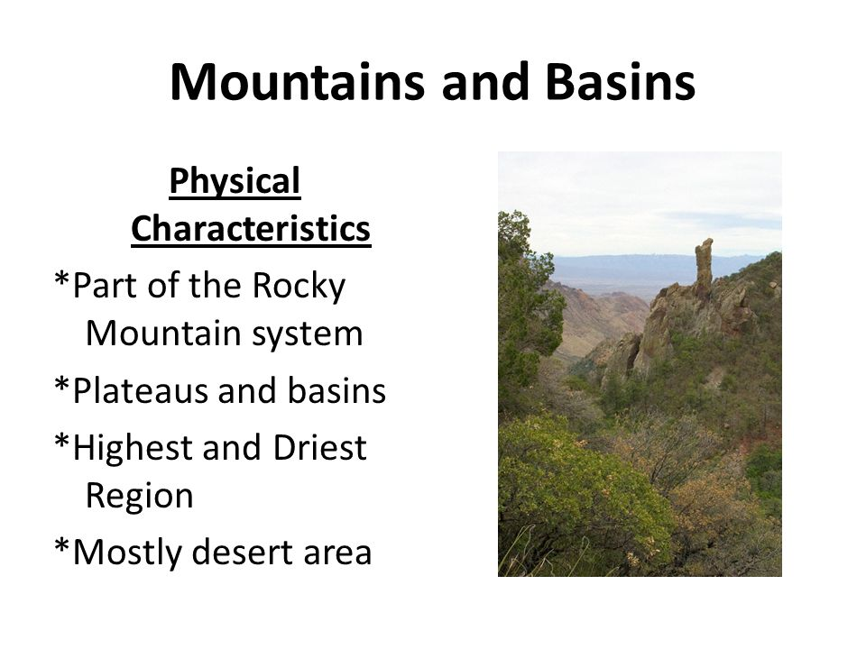 Mountains and Basins Physical Characteristics *Part of the Rocky Mountain system *Plateaus and basins *Highest and Driest Region *Mostly desert area