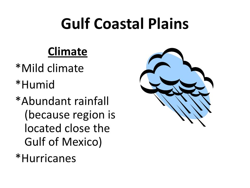 Gulf Coastal Plains Climate *Mild climate *Humid *Abundant rainfall (because region is located close the Gulf of Mexico) *Hurricanes