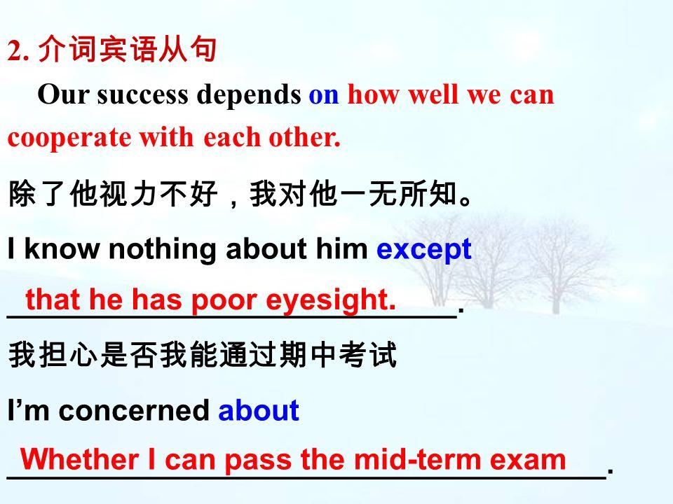 2. 介词宾语从句 Our success depends on how well we can cooperate with each other. 除了他视力不好,我对他一无所知。 I know nothing about him except.