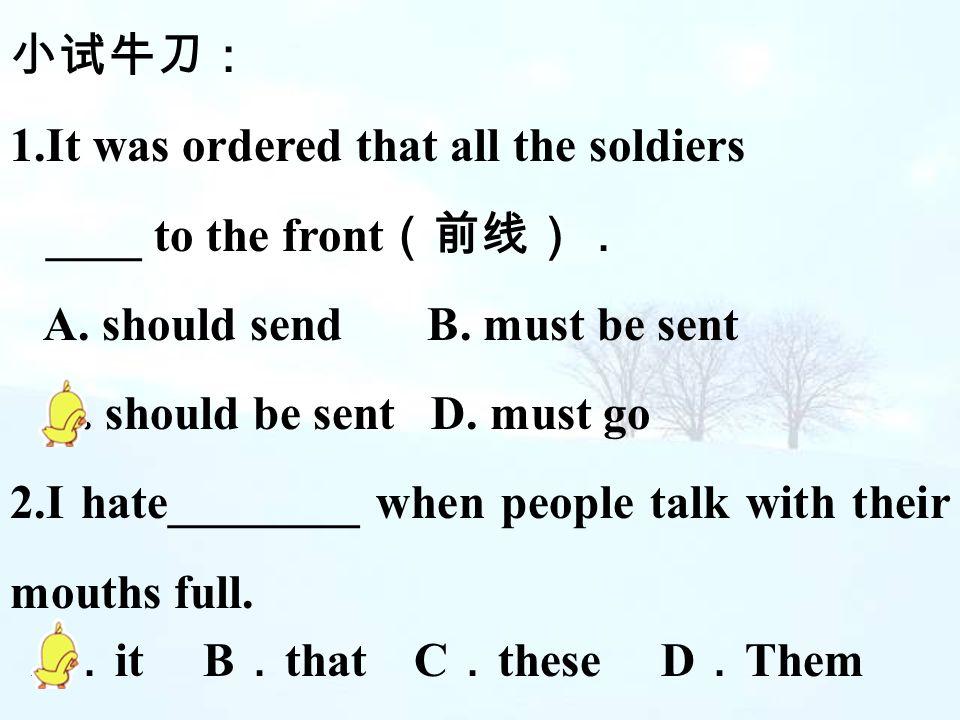 小试牛刀: 1.It was ordered that all the soldiers. ____ to the front(前线). A. should send B. must be sent.
