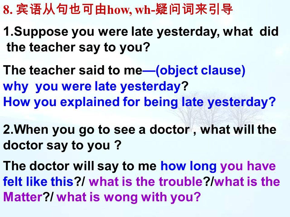 8. 宾语从句也可由how, wh-疑问词来引导 1.Suppose you were late yesterday, what did. the teacher say to you The teacher said to me—(object clause)