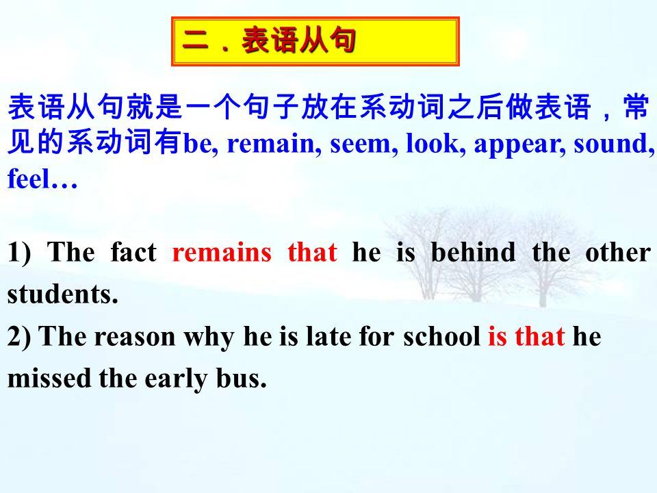 二.表语从句 表语从句就是一个句子放在系动词之后做表语,常见的系动词有be, remain, seem, look, appear, sound, feel… 1) The fact remains that he is behind the other students.