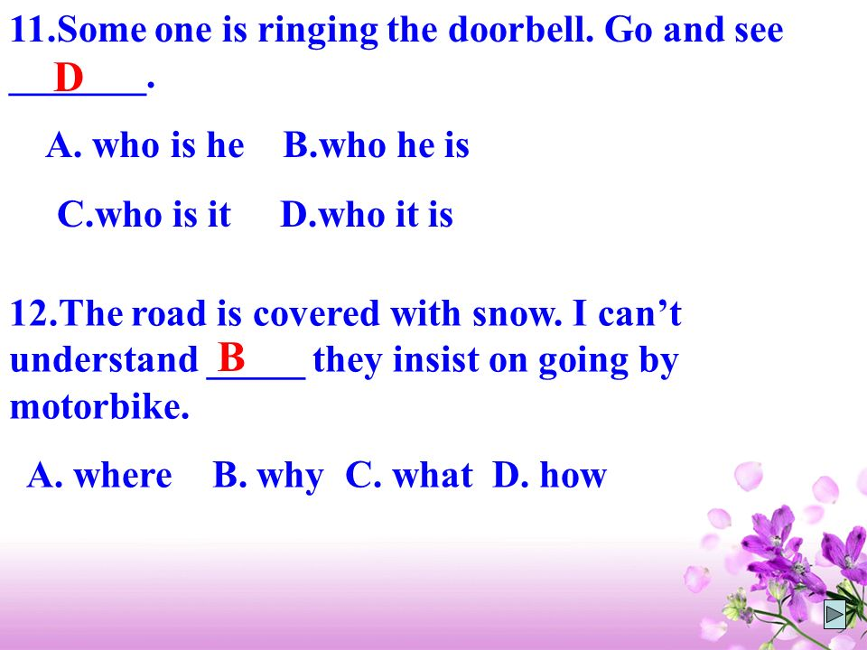 D B 11.Some one is ringing the doorbell. Go and see _______.