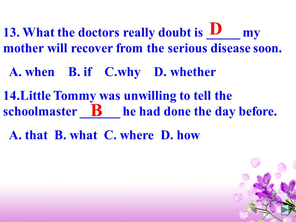 D 13. What the doctors really doubt is _____ my mother will recover from the serious disease soon. A. when B. if C.why D. whether.