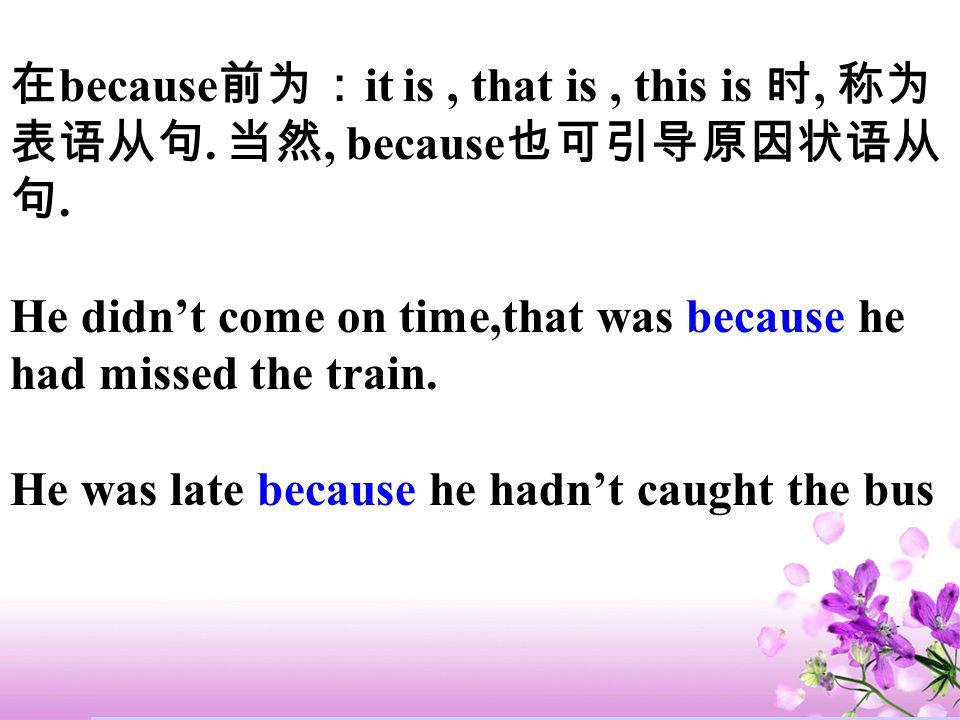 在because前为:it is , that is , this is 时, 称为表语从句. 当然, because也可引导原因状语从句.
