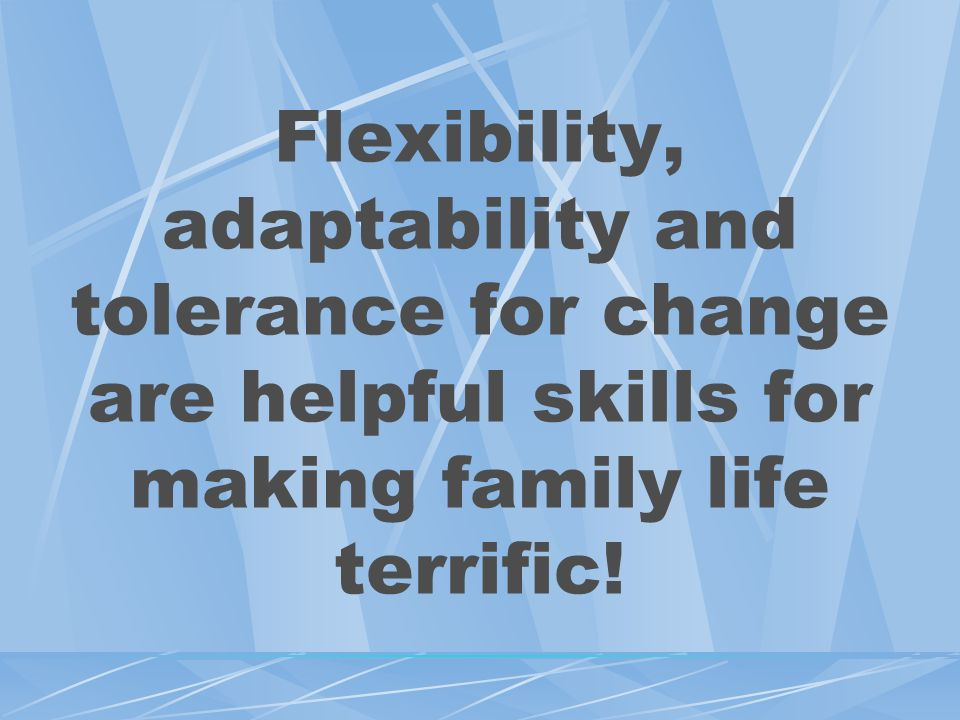 Flexibility, adaptability and tolerance for change are helpful skills for making family life terrific!