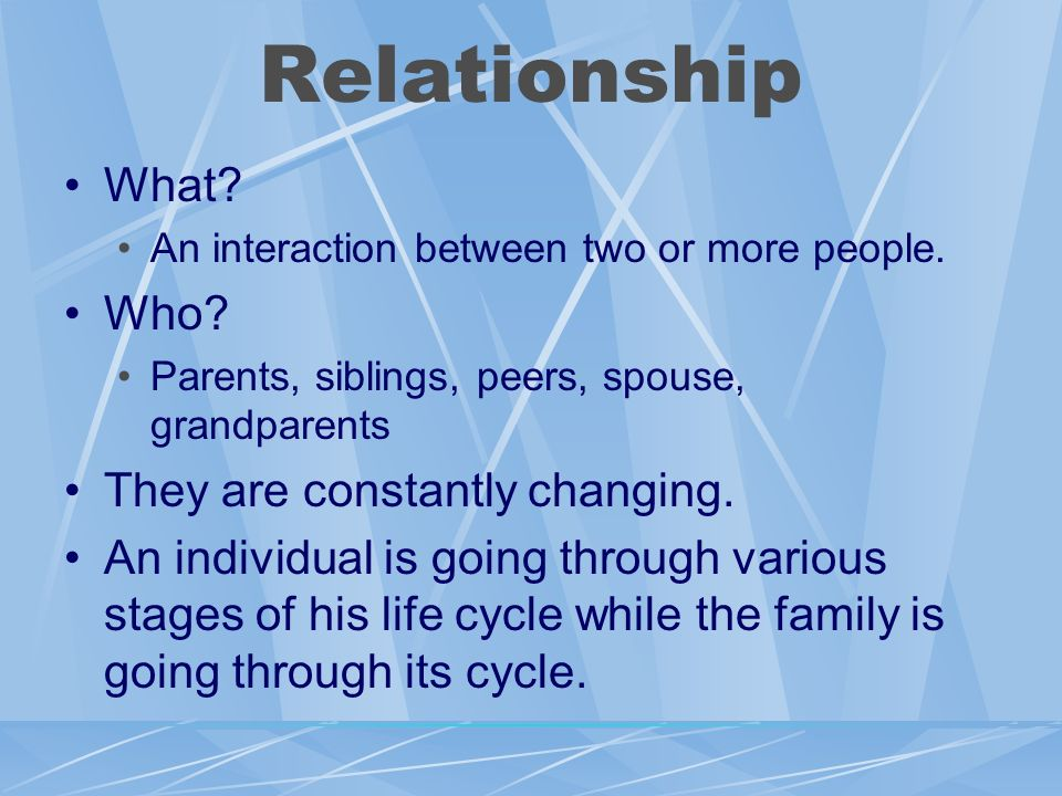 Relationship What Who They are constantly changing.