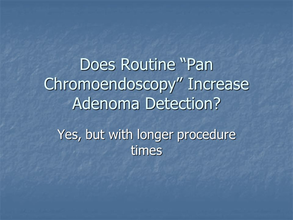 Does Routine Pan Chromoendoscopy Increase Adenoma Detection