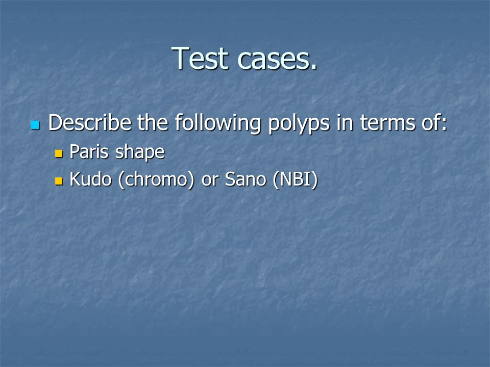 Test cases. Describe the following polyps in terms of: Paris shape