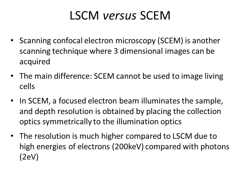 LSCM versus SCEM Scanning confocal electron microscopy (SCEM) is another scanning technique where 3 dimensional images can be acquired.
