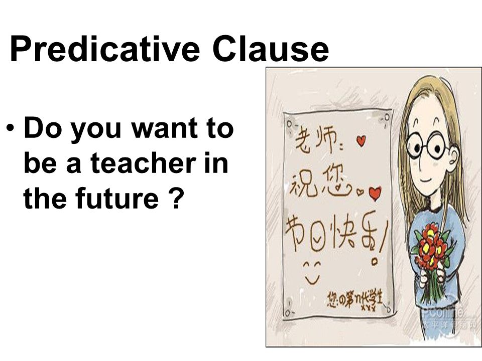 Predicative Clause Do you want to be a teacher in the future