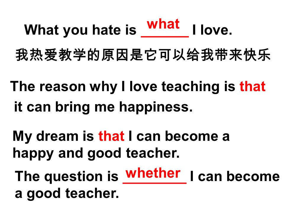 what What you hate is ______ I love. 我热爱教学的原因是它可以给我带来快乐. The reason why I love teaching is that. it can bring me happiness.