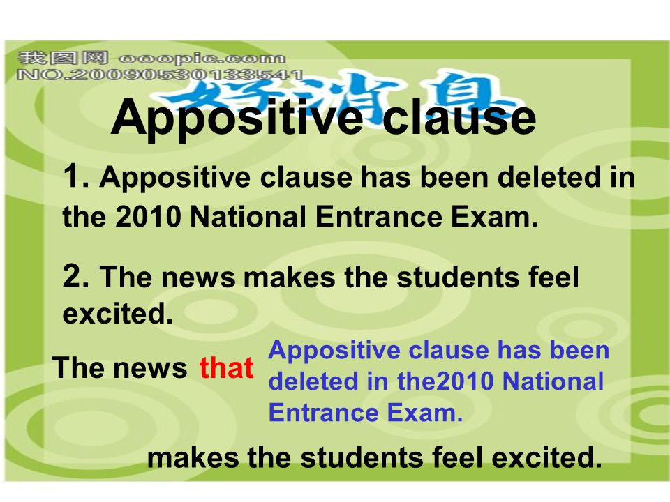 Appositive clause 1. Appositive clause has been deleted in the 2010 National Entrance Exam. 2. The news makes the students feel.