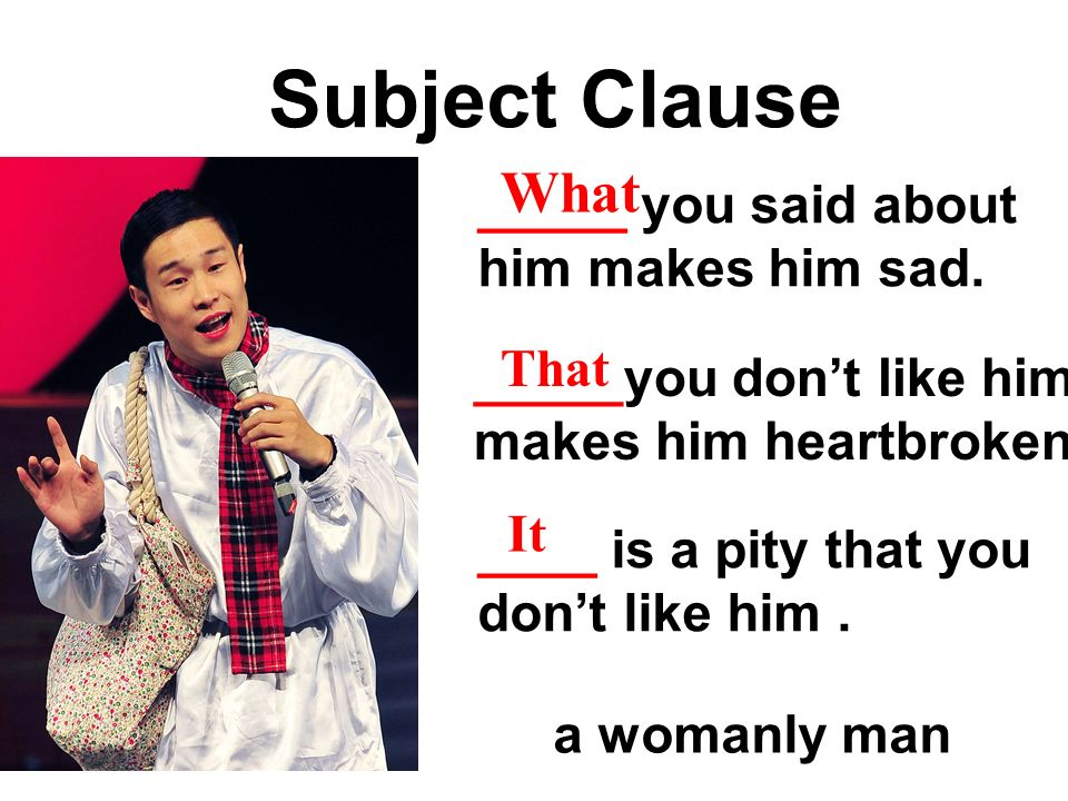 Subject Clause What _____ you said about him makes him sad. That