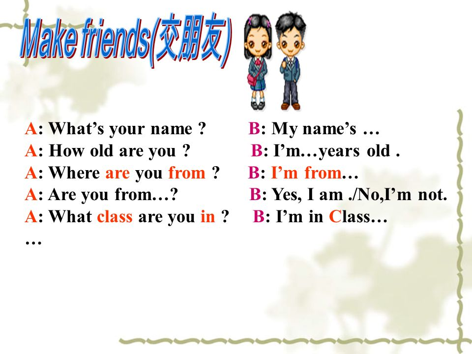 Make friends(交朋友) A: What's your name B: My name's …