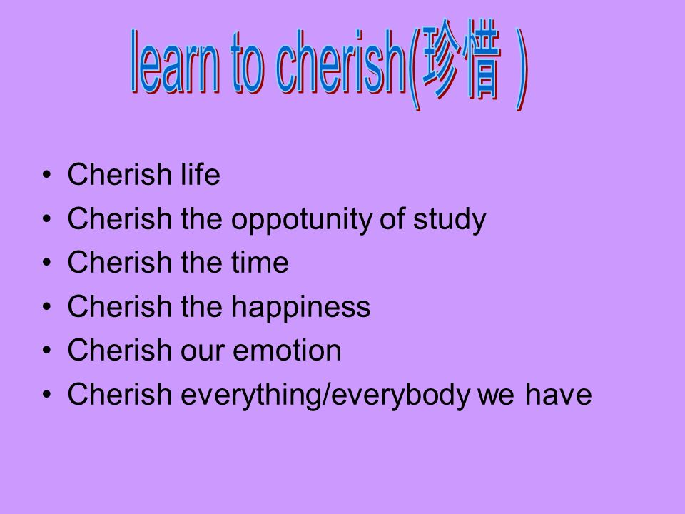 learn to cherish(珍惜) Cherish life Cherish the oppotunity of study