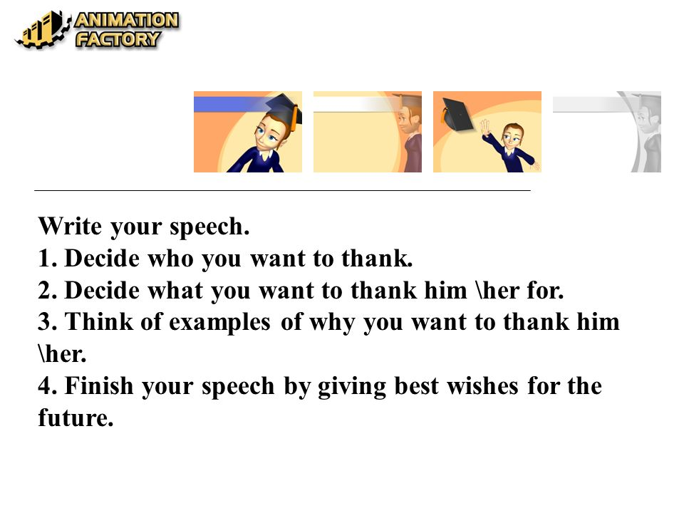 Write your speech. 1. Decide who you want to thank. 2. Decide what you want to thank him \her for.