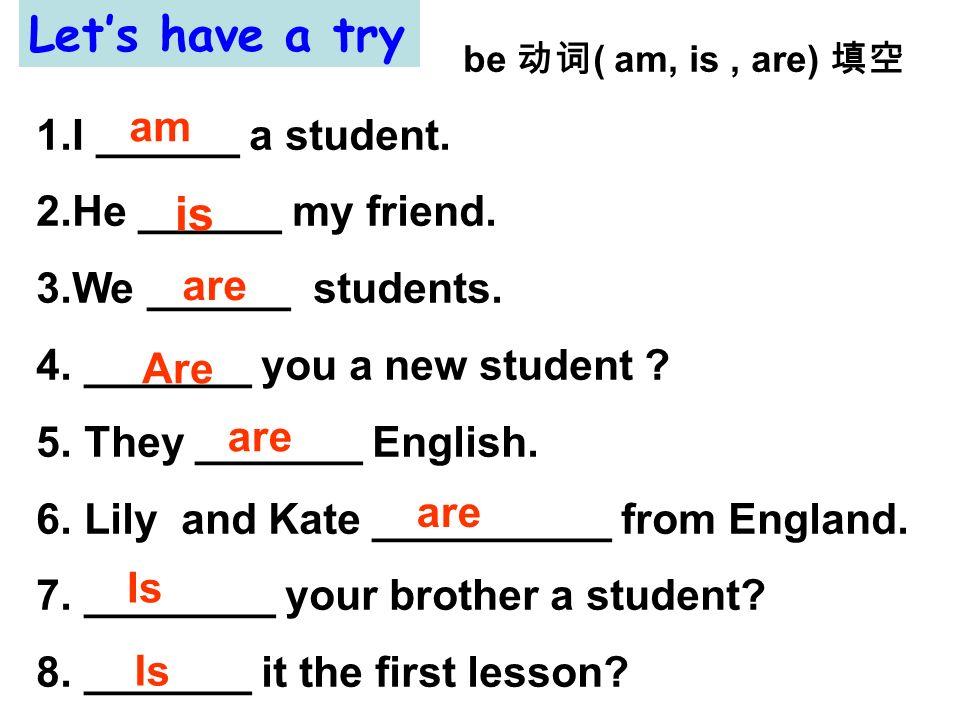 Let's have a try be 动词( am, is , are) 填空 I ______ a student.