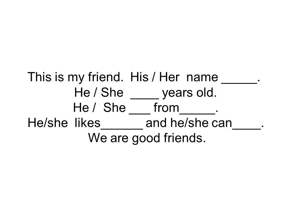 This is my friend. His / Her name _____. He / She ____ years old.