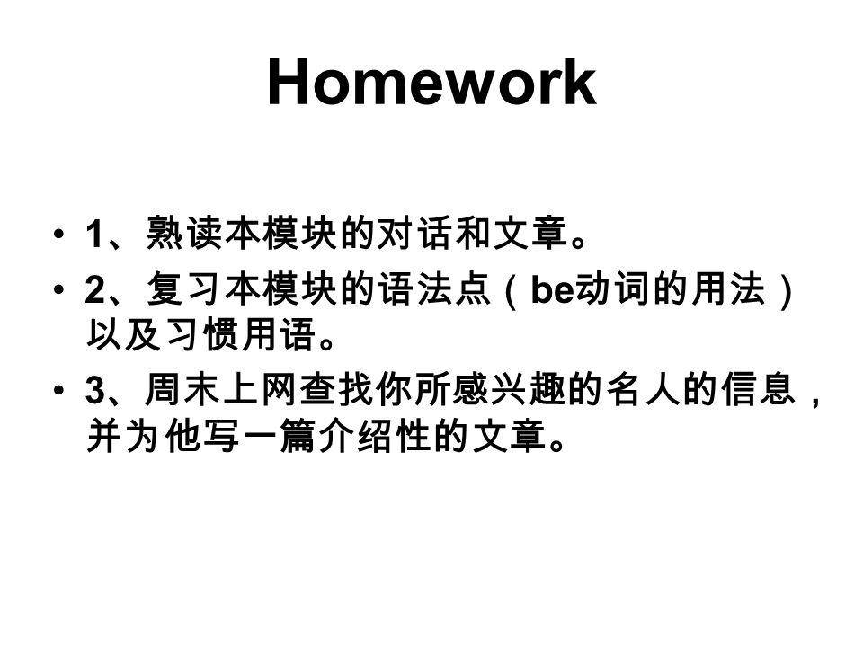 Homework 1、熟读本模块的对话和文章。 2、复习本模块的语法点(be动词的用法)以及习惯用语。