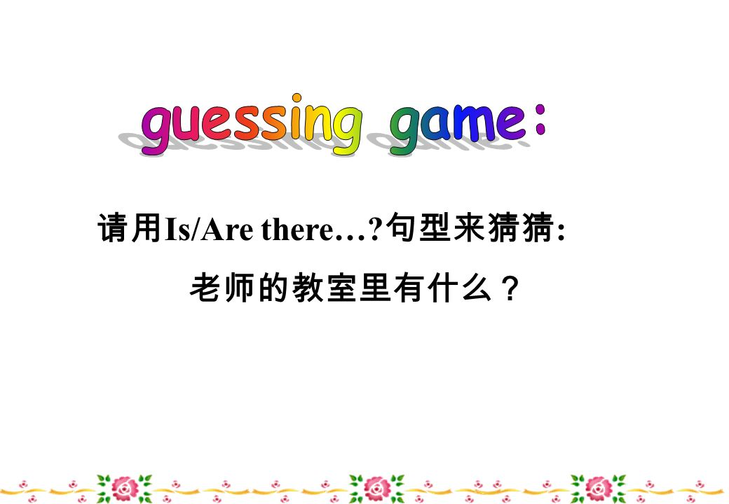 guessing game: 请用Is/Are there… 句型来猜猜: 老师的教室里有什么?