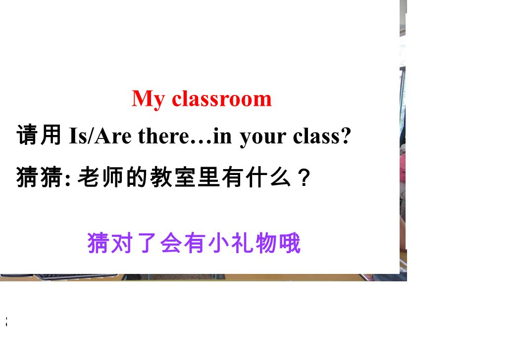pictures students. boys. desks. chairs. teachers. … My classroom. 请用 Is/Are there…in your class